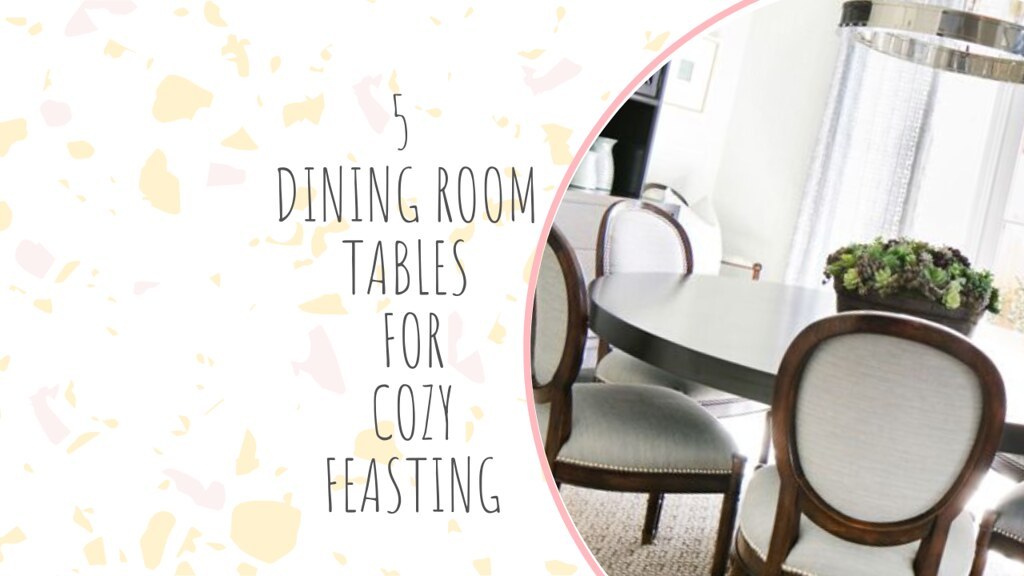 5 DINING ROOM TABLES FOR COZY FEASTING