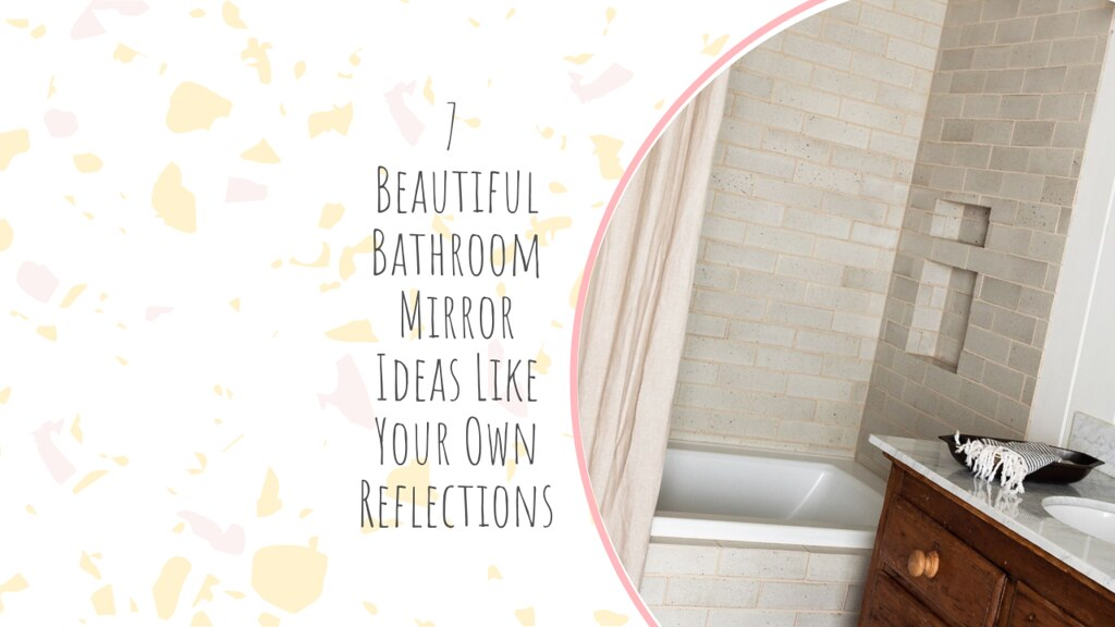 7 Beautiful Bathroom Mirror Ideas Like Your Own Reflections