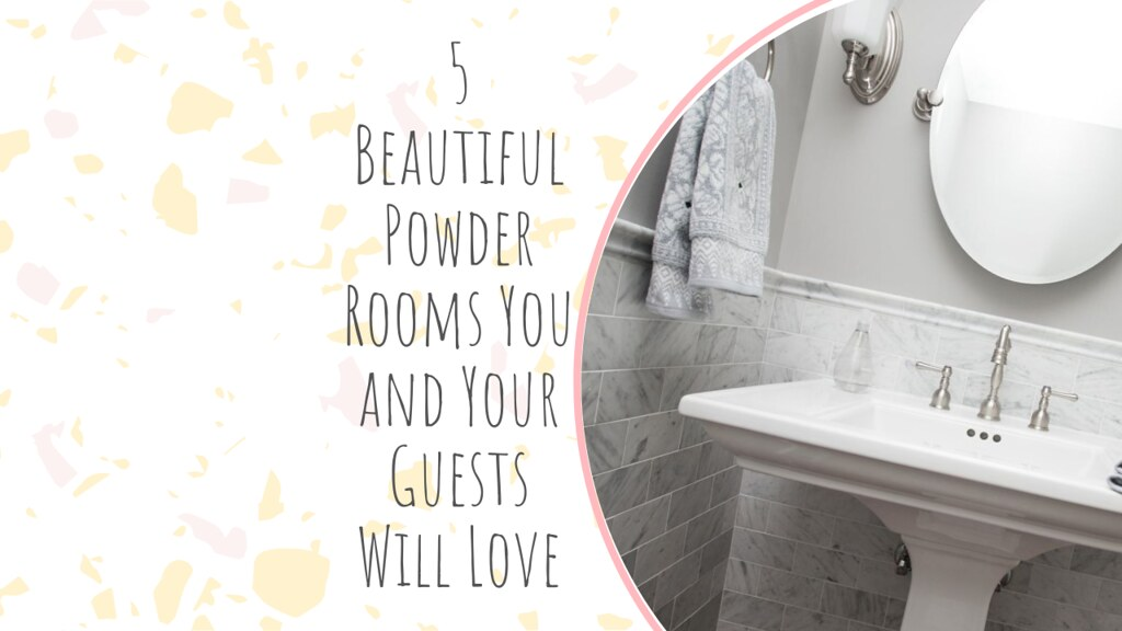 5 Beautiful Powder Rooms You and Your Guests Will Love