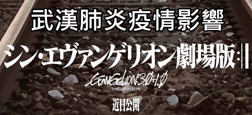 200417 – 武漢肺炎肆虐,『福音戰士新劇場版』完結篇《シン・エヴァンゲリオン劇場版:|▍》宣布無限延期上映。