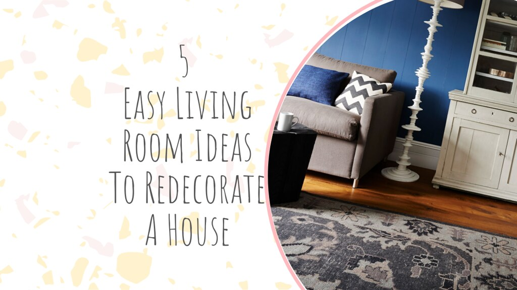 5 Easy Living Room Ideas To Redecorate A House