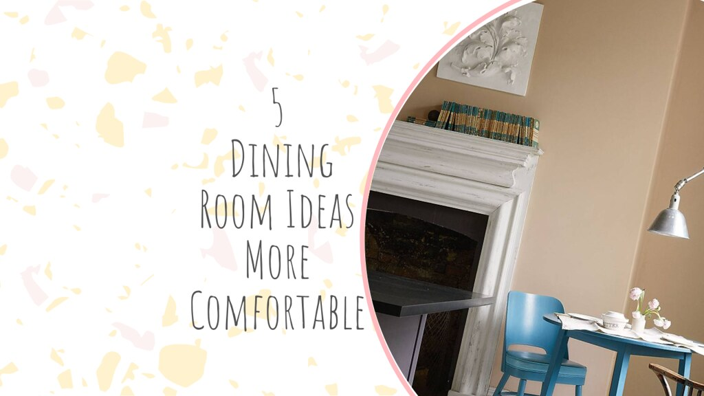 5 Dining Room Ideas More Comfortable