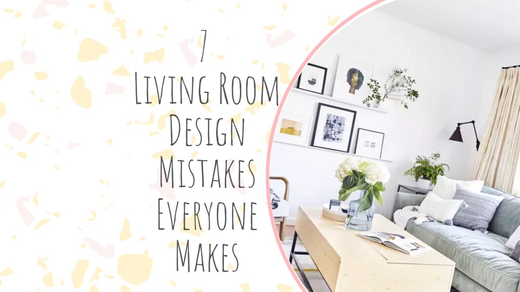 7 Living Room Design Mistakes Everyone Makes