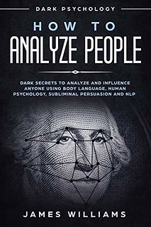 How to Analyze People - Dark Secrets to Analyze and Influence Anyone Using Body Language -  James Williams