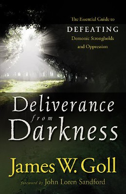 Deliverance from Darkness: The Essential Guide to Defeating Demonic Strongholds and Oppression - James W. Goll