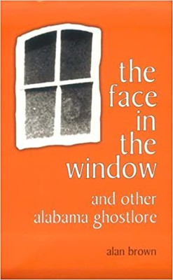 The Face in the Window and Other Alabama Ghostlore –  Alan Brown