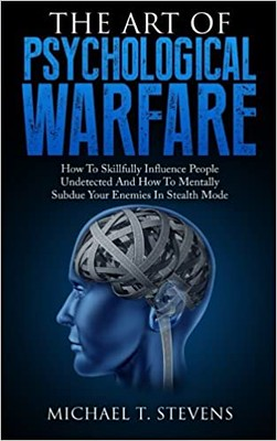 The Art Of Psychological Warfare: How To Skillfully Influence People Undetected And How To Mentally Subdue Your Enemies In Stealth Mode -Michael T. Stevens