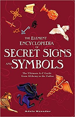 The Element Encyclopedia of Secret Signs and Symbols: The Ultimate A–Z Guide from Alchemy to the Zodiac: The Ultimate A-Z Guide from Alchemy to the Zodiac - Adele Nozedar
