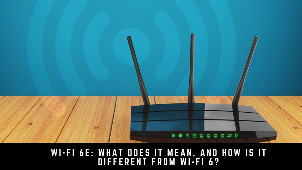 Wi-Fi 6E: What Does It Mean, and How Is It Different from Wi-Fi 6?