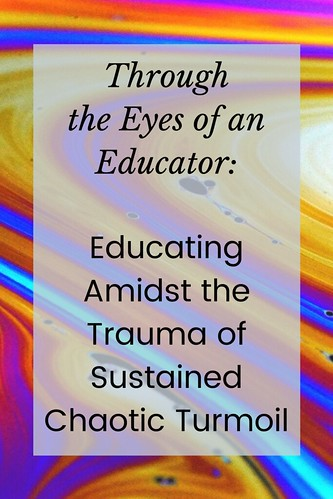 Through the Eyes of an Educator: Educating Amidst the Trauma of Sustained Chaotic Turmoil