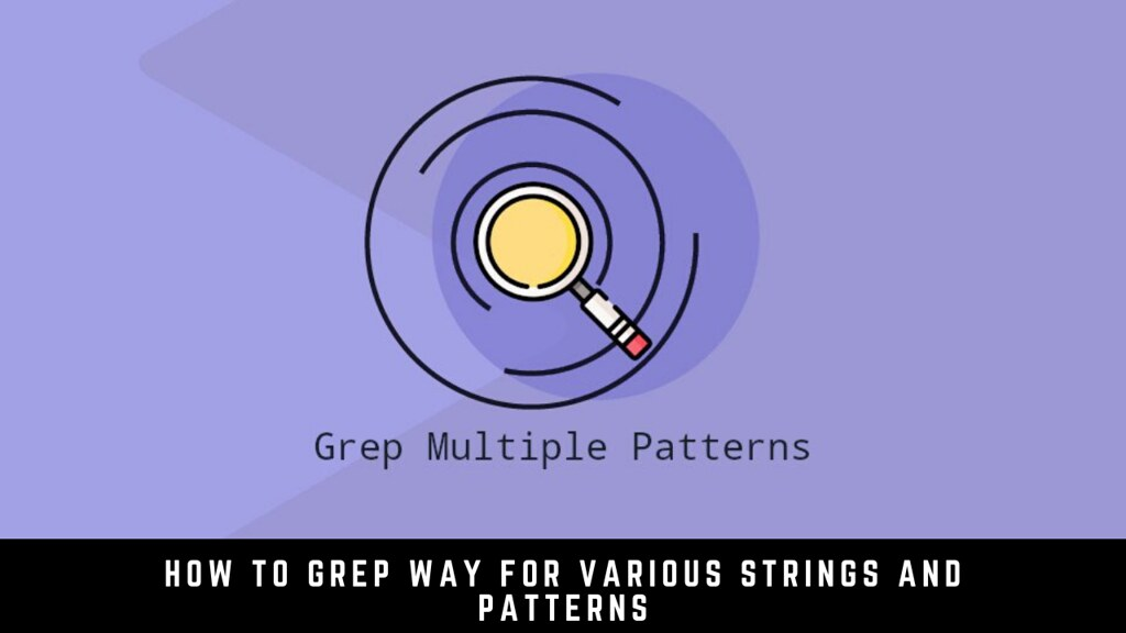 How to Grep Way for Various Strings and Patterns