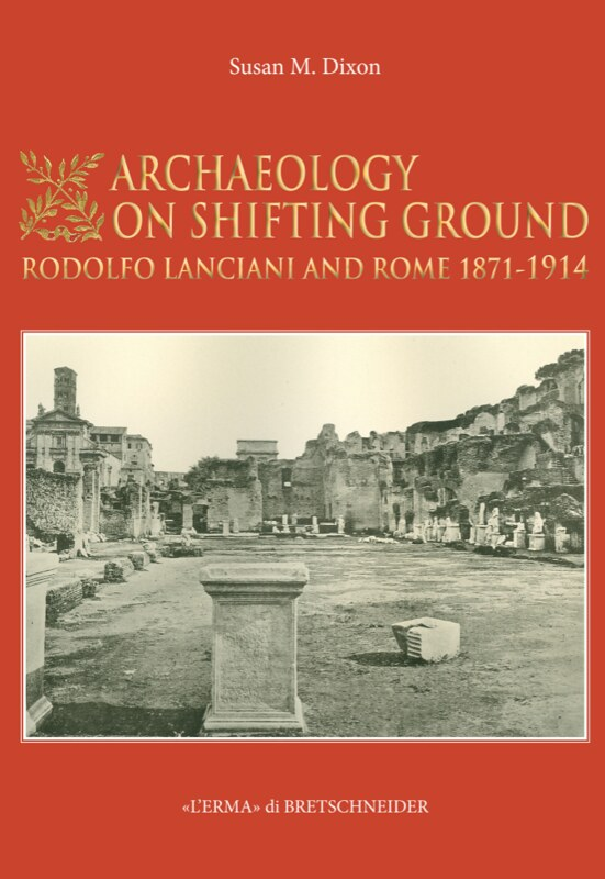 ROMA ARCHEOLOGIA E RESTAURO ARCHITETTURA 2020: Prof. Susan M Dixon, Archaeology on Shifting Ground: Rodolfo Lanciani and Rome, 1871-1914. ROME: L'ERMA di BRETSCHNEIDER (2019). Index and Introduction, pp. 1-20 [in Pdf]. S. Dixon, Academia.edu (05/2020).