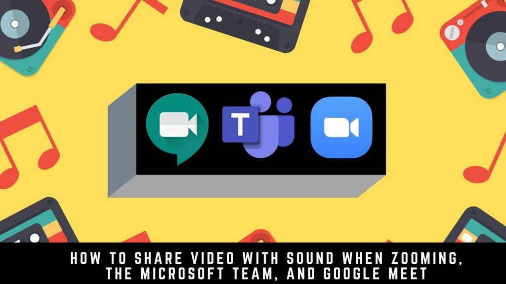 How to Share Video with Sound when Zooming, the Microsoft Team, and Google Meet