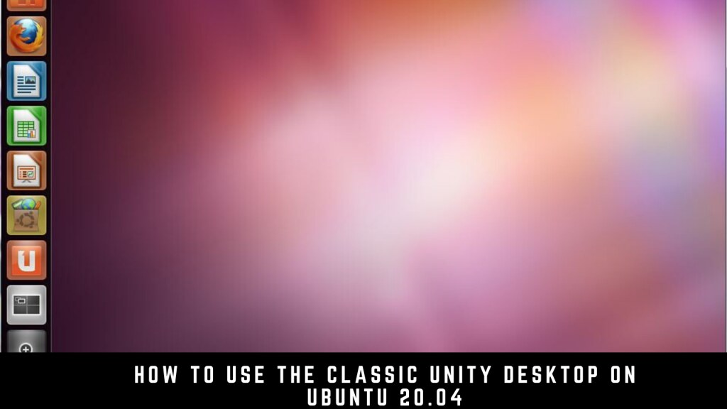 How to use the classic Unity Desktop on Ubuntu 20.04