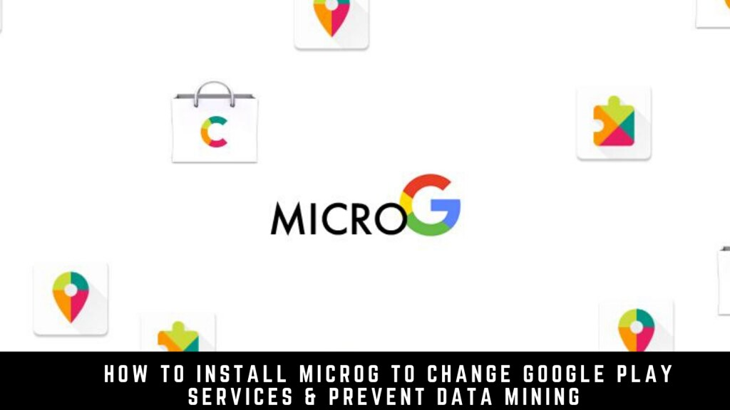 How to Install MicroG to Change Google Play Services & Prevent Data Mining