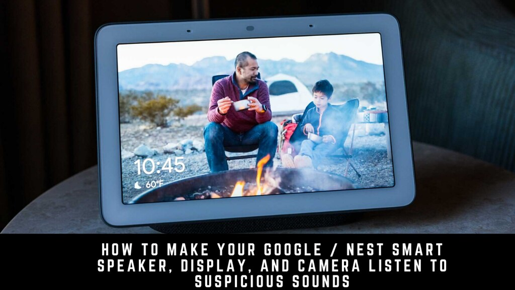 How to make your Google / Nest smart speaker, display, and camera listen to suspicious sounds