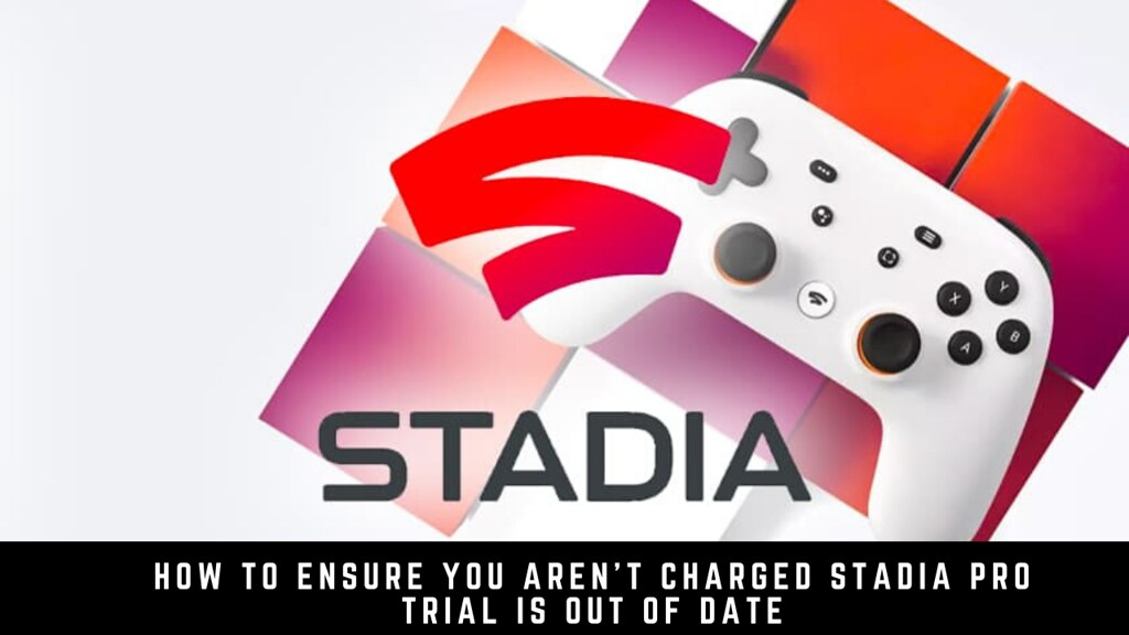 How to ensure you aren't charged Stadia Pro trial is out of date