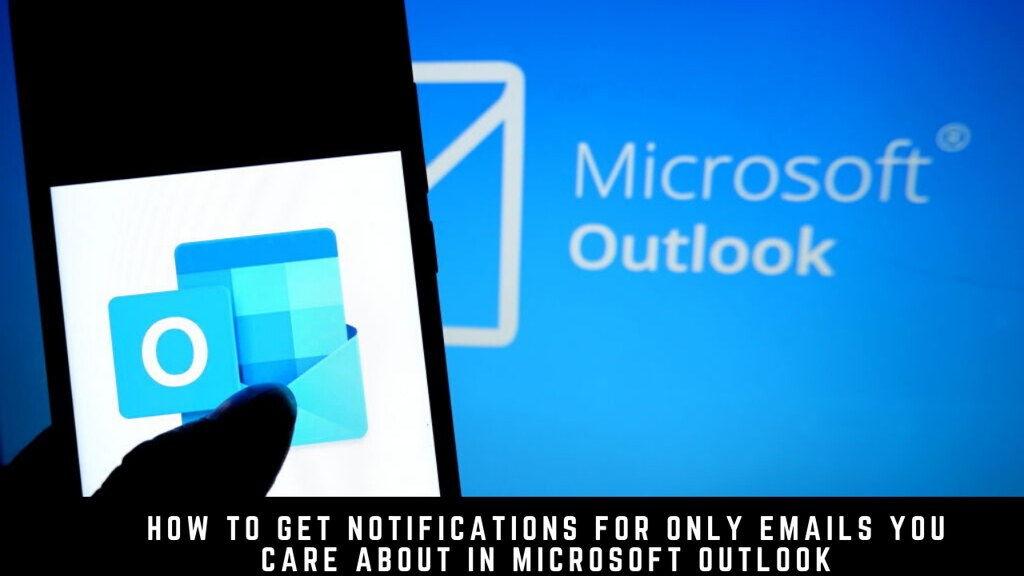 How to Get Notifications for Only Emails You Care About in Microsoft Outlook