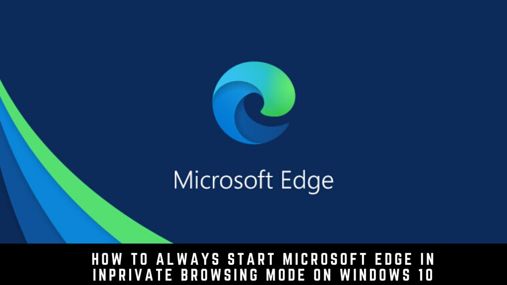 How to Always Start Microsoft Edge in InPrivate Browsing Mode on Windows 10