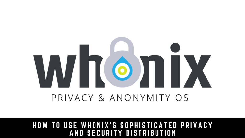 How to use Whonix's sophisticated privacy and security distribution