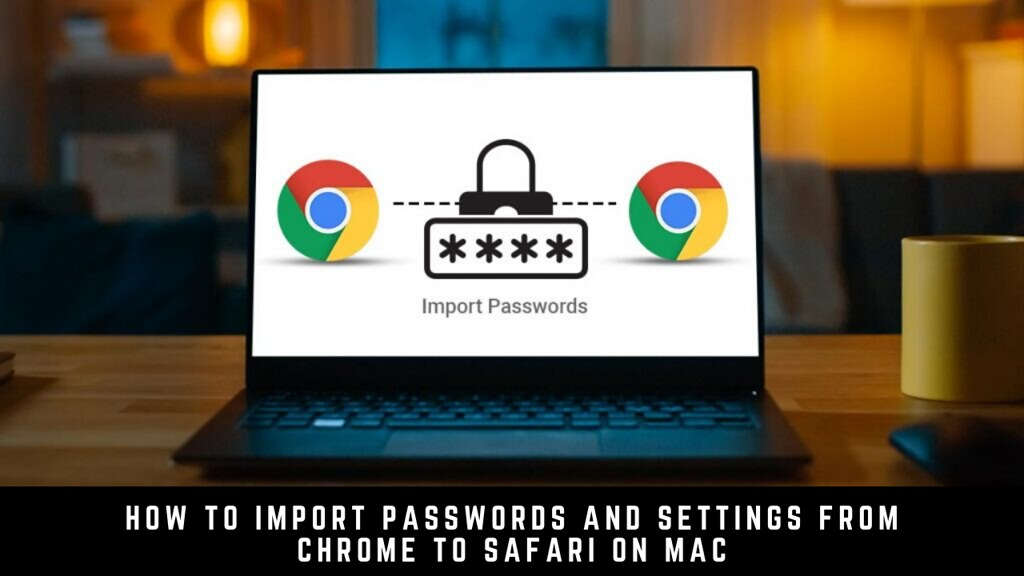 How to Import Passwords and Settings from Chrome to Safari on Mac