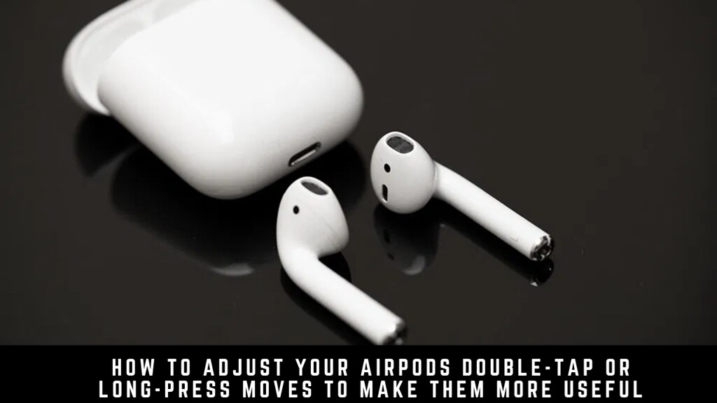 How to Adjust Your AirPods Double-Tap or Long-Press Moves to Make Them More Useful