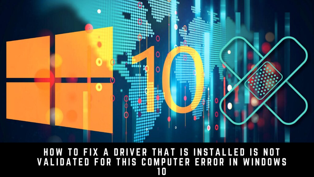 Fix a Driver That Is Installed Is Not Validated for This Computer Error in Windows 10