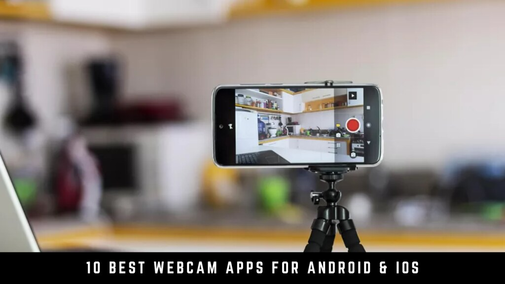 10 Best Webcam Apps For Android & iOS