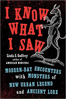 I Know What I Saw: Modern-Day Encounters with Monsters of New Urban Legend and Ancient Lore - Linda S. Godfrey