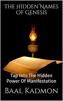 The Hidden Names Of Genesis: Tap Into The Hidden Power Of Manifestation (Sacred Names Book 4) - Baal Kadmon