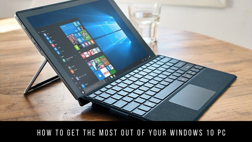 How to get the most out of your Windows 10 PC