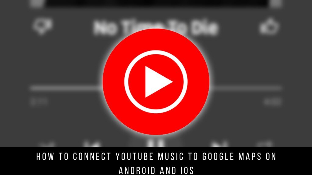 How to Connect YouTube Music to Google Maps on Android and iOS