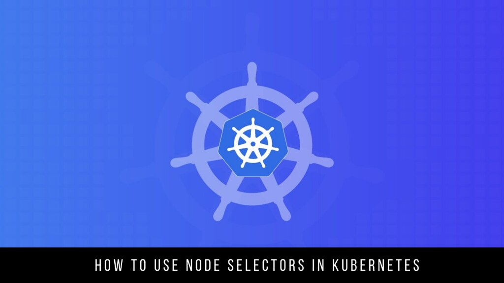 How to use Node Selectors in Kubernetes