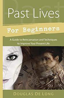 Past Lives for Beginners A Guide to Reincarnation  Techniques to Improve Your Present Life – Douglas De Long