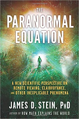 The Paranormal Equation A New Scientific Perspective on Remote Viewing, Clairvoyance, and Other Inexplicable Phenomena - James Stein