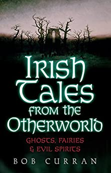 Irish Tales From The Otherworld Ghosts, Fairies And Evil Spirits - Curran Bob