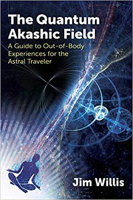 The Quantum Akashic Field A Guide to Out-of-Body Experiences for the Astral Traveler - Jim Willis