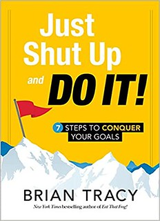 Just Shut Up and Do It 7 Steps to Conquer Your Goals - Brian Tracy