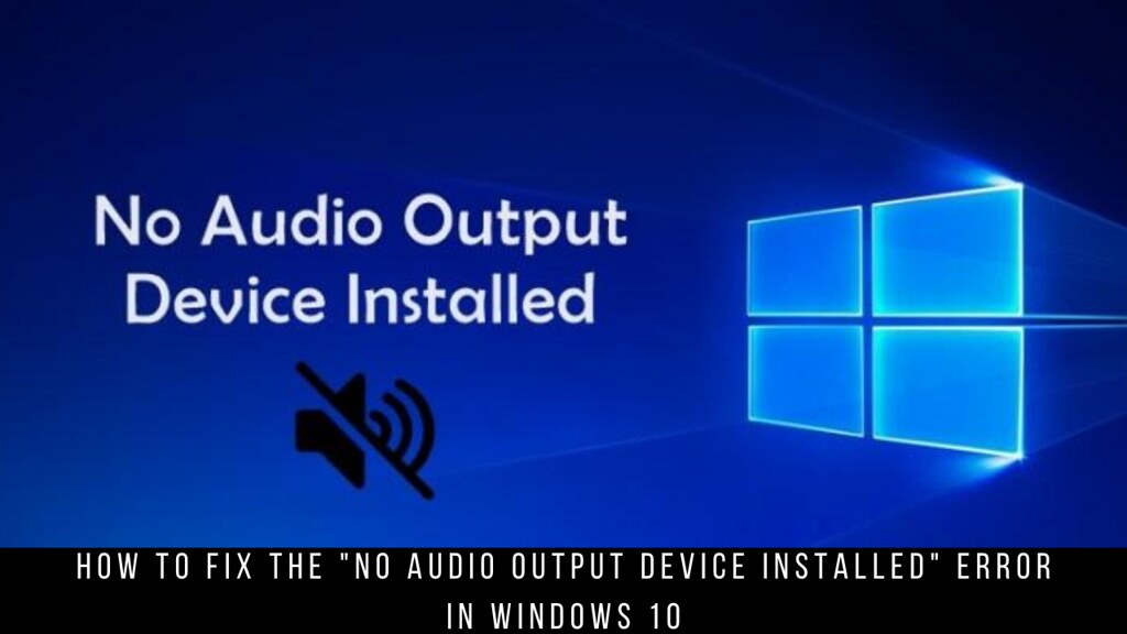 "How to fix the ""no audio output device installed"" error in Windows 10"