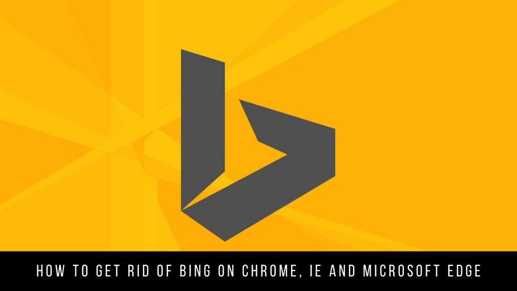How to get rid of Bing on Chrome, IE and Microsoft Edge