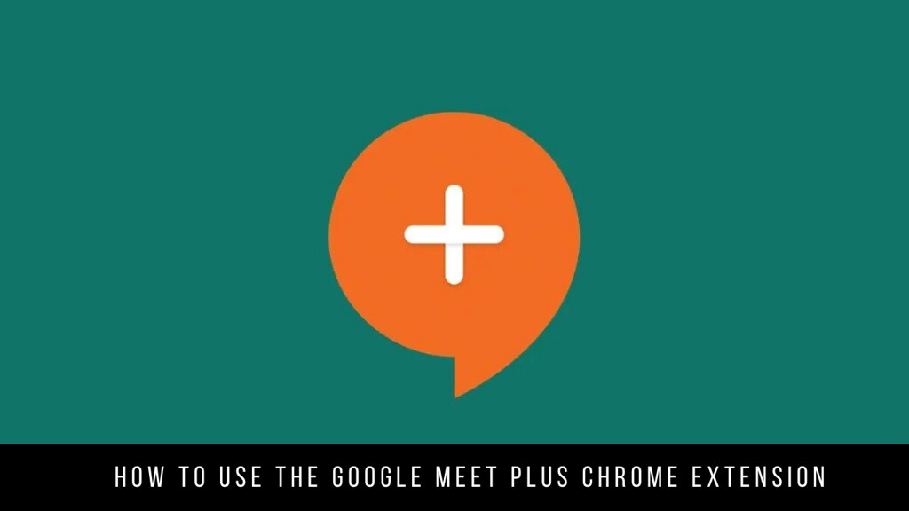 How to Use the Google Meet Plus Chrome Extension
