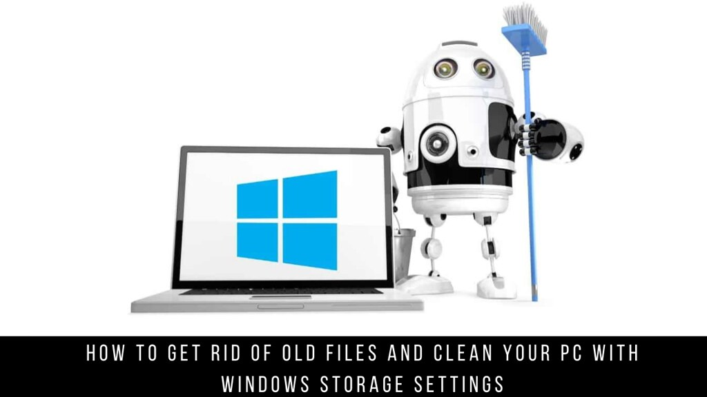 How to get rid of old files and clean your PC with Windows Storage settings