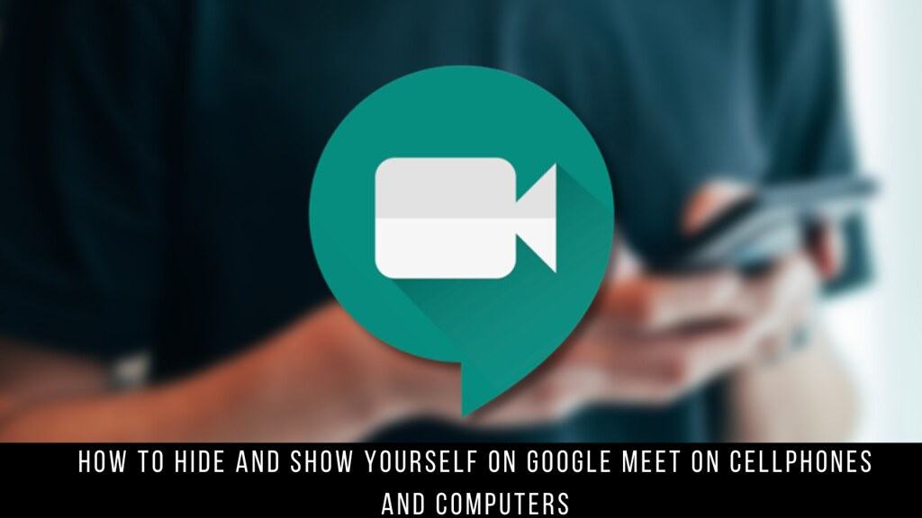How to Hide and Show Yourself on Google Meet on Cellphones and Computers