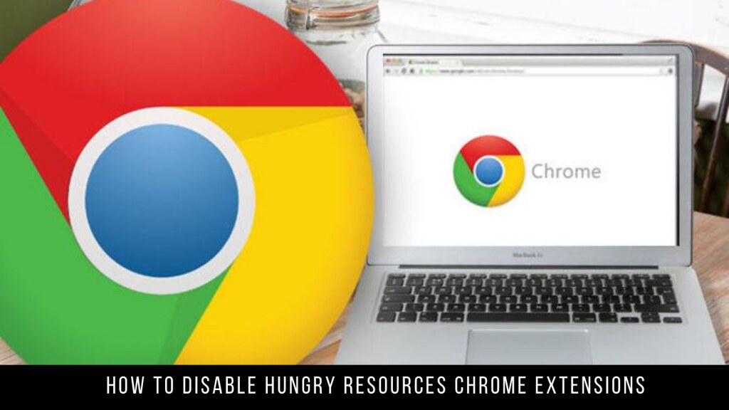 How to Disable Hungry Resources Chrome Extensions