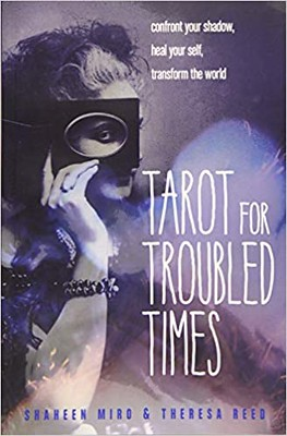 Tarot for Troubled Times Confront Your Shadow, Heal Your Self  Transform the World – Shaheen Miro, Theresa Reed