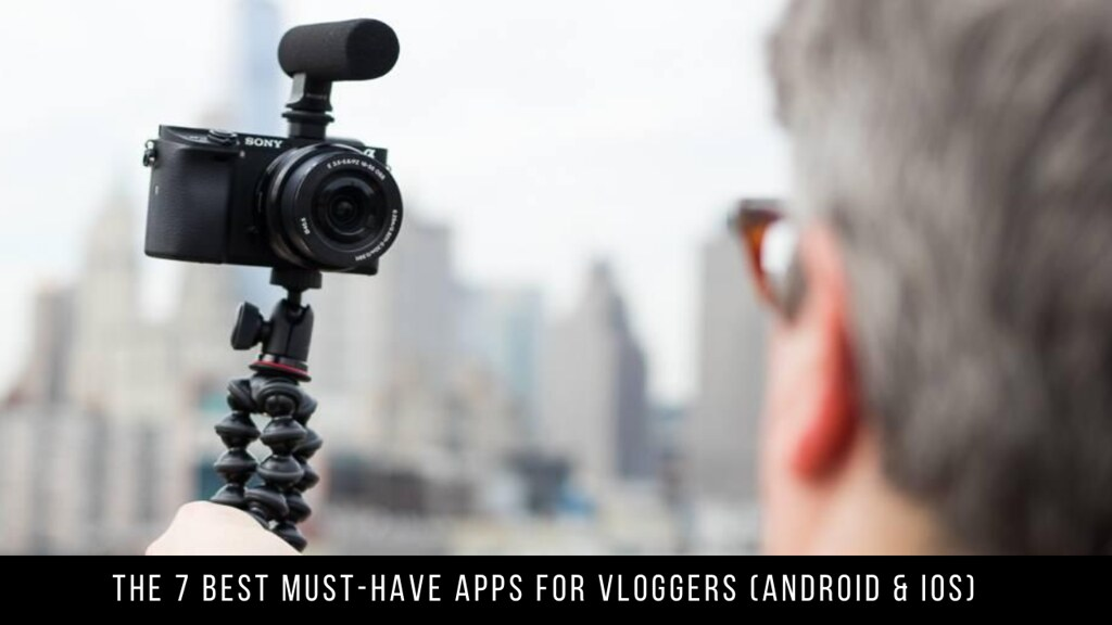 The 7 Best Must-have Apps For Vloggers (Android & iOS)