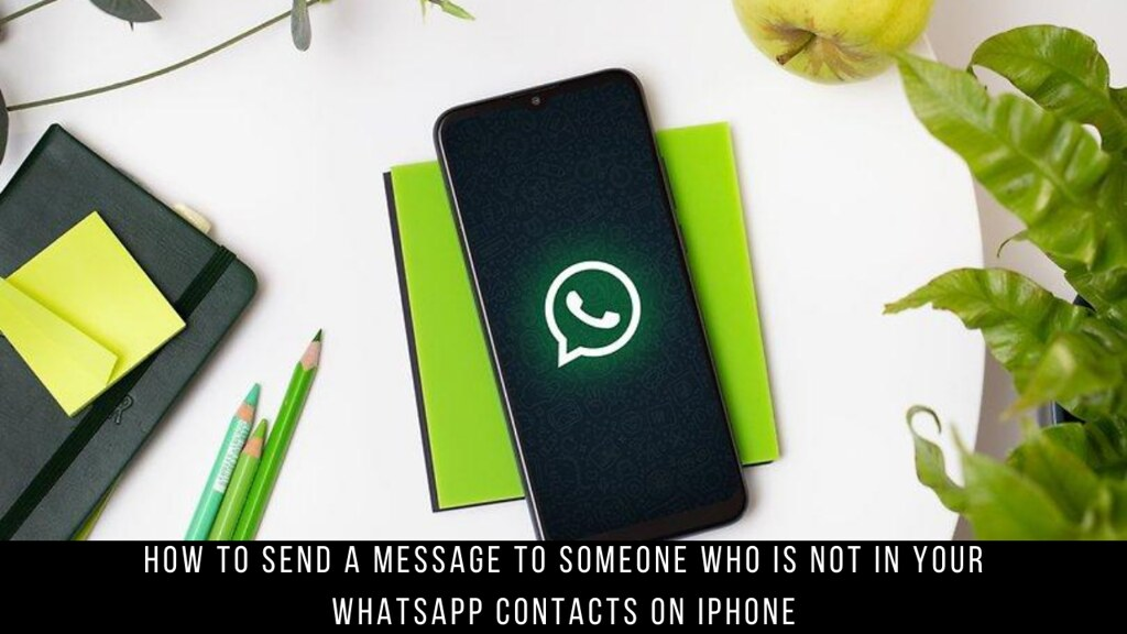 How to Send a Message to Someone Who Is Not in Your WhatsApp Contacts on iPhone