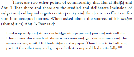 The image is of printed text that reads: There are two other points of commonality that Ibn al-Hajjaj and Abu 'l-'Ibar share, and these are the studied and deliberate inclusion of vulgar and colloquial registers into poetry and the desire to effect confusion into accepted norms. When asked about the sources of his <i>muhal</i> (absurdities) Abu 'l-'Ibar said: 'I wake up early and sit on the bridge with paper and pen and write all that I hear from the speech of those who come and go, the boatmen and the watercarriers, until I fill both sides of the paper. Then I cut it in half and paste it the other way and get speech that is unparalleled in its folly.'