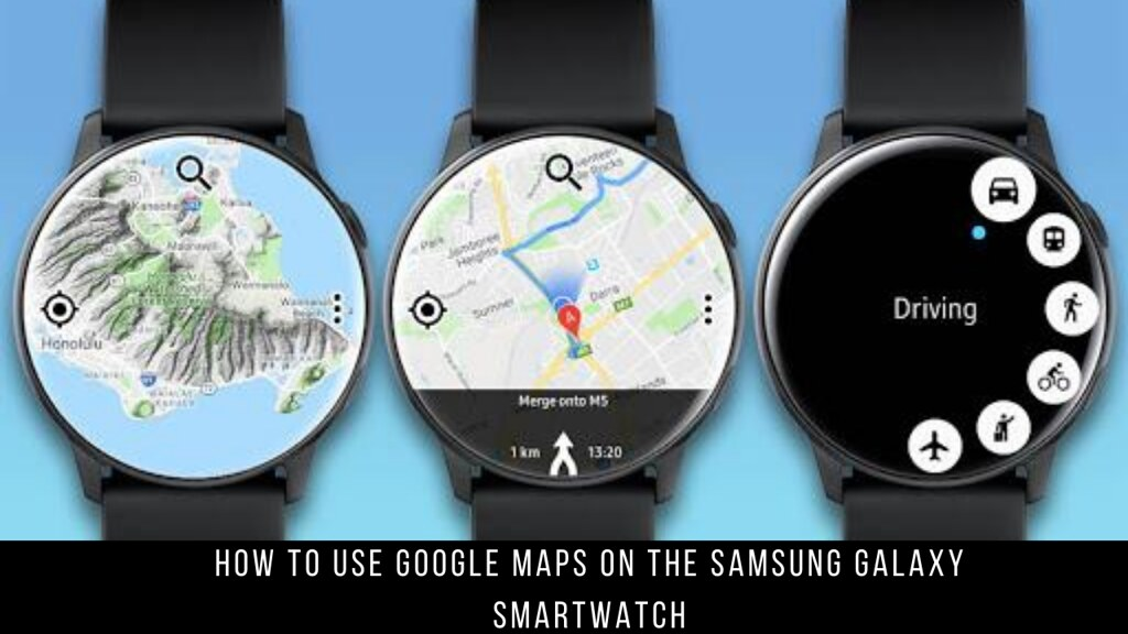 How to Use Google Maps on the Samsung Galaxy Smartwatch