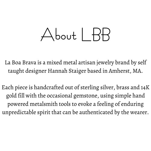 La Boa Brava is a mixed metal artisan jewelry brand by self taught designer Hannah Staiger based in Amherst, MA. Each piece is handcrafted out of sterling silver, brass and 14K gold fill with the occasional gemstone,